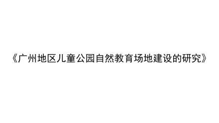 《广州地区儿童公园自然教育场地建设的研究》 作者:魏晓君